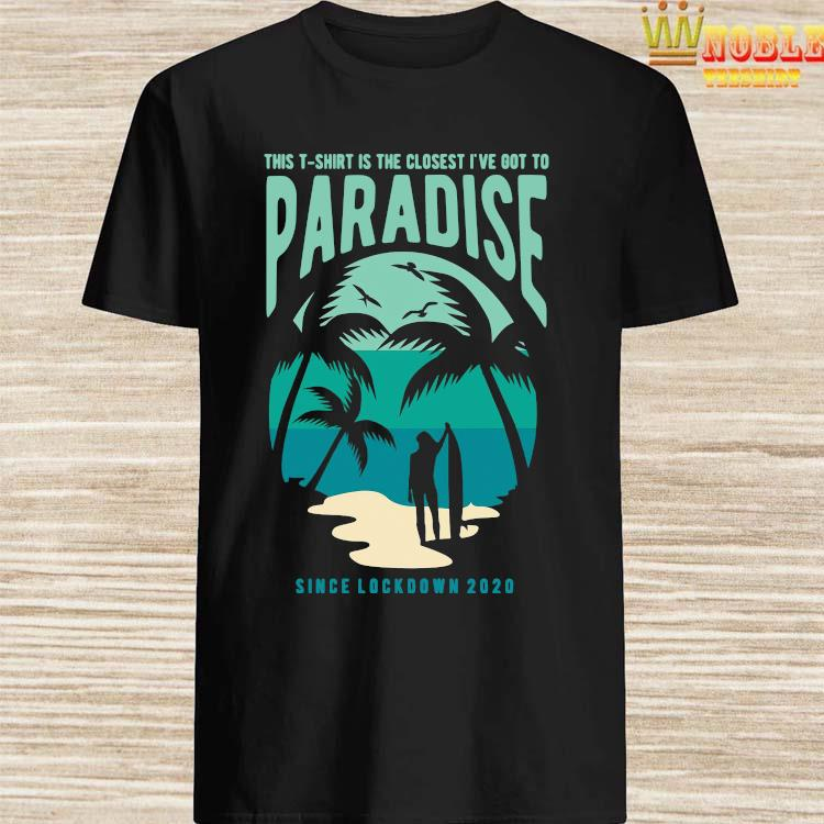 Is The Closest I've Got To Paradise Shirt