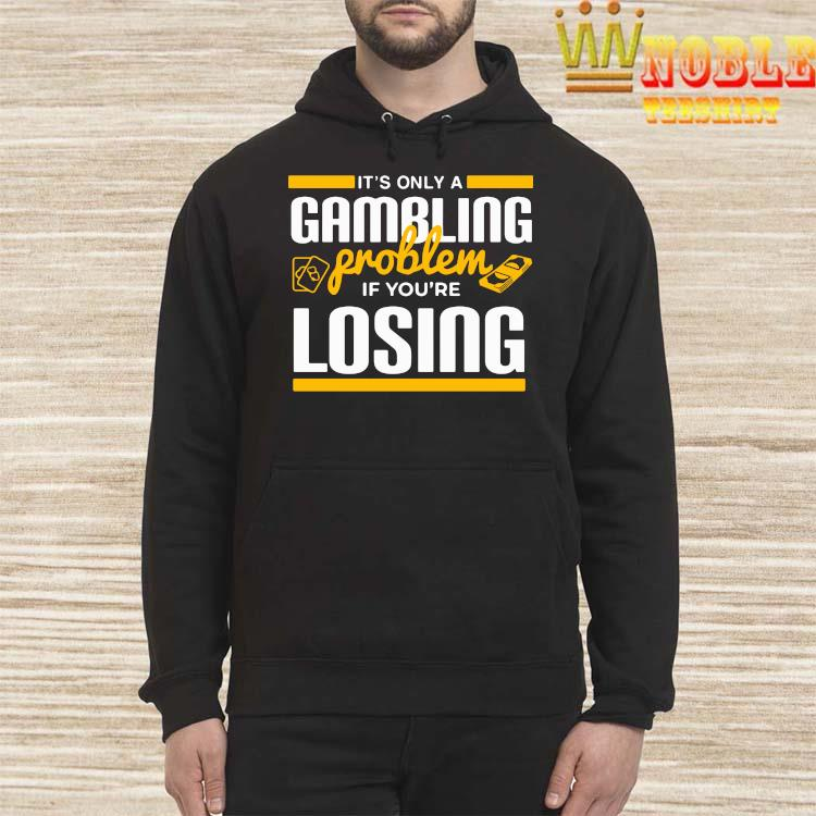 It's Only A Gambling Problem If You're Losing Shirt Hoodie
