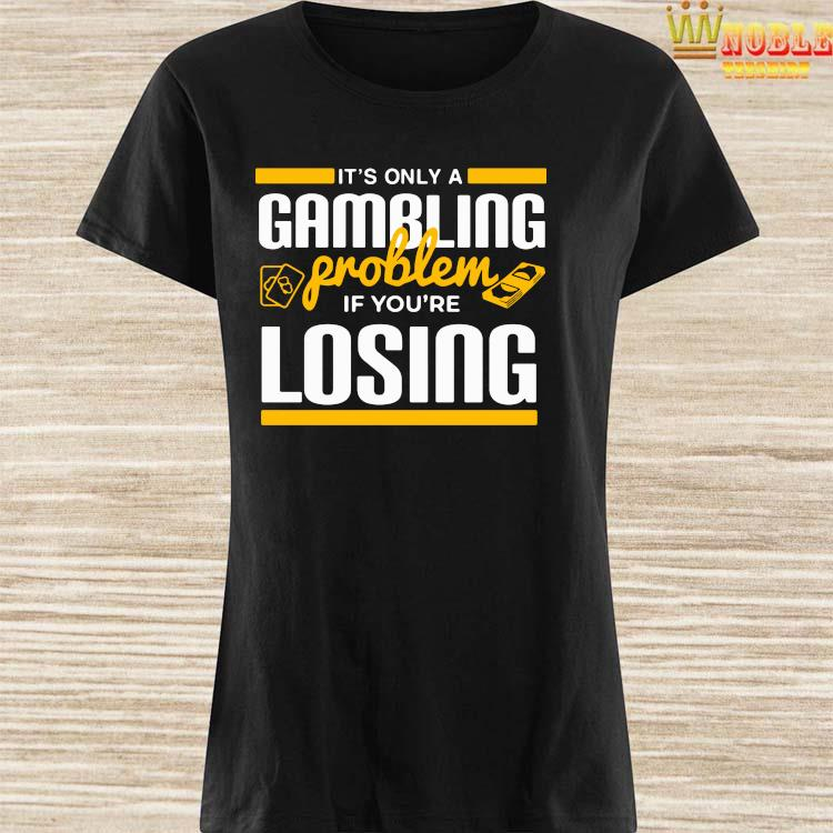 It's Only A Gambling Problem If You're Losing Shirt Ladies Shirt