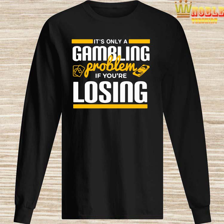 It's Only A Gambling Problem If You're Losing Shirt Long Sleeved