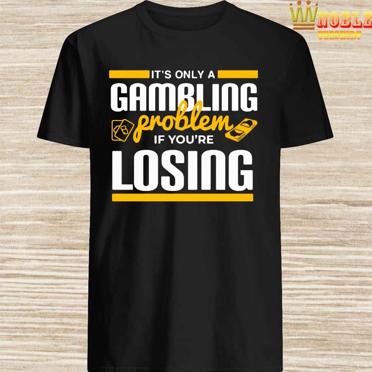 It's Only A Gambling Problem If You're Losing Shirt