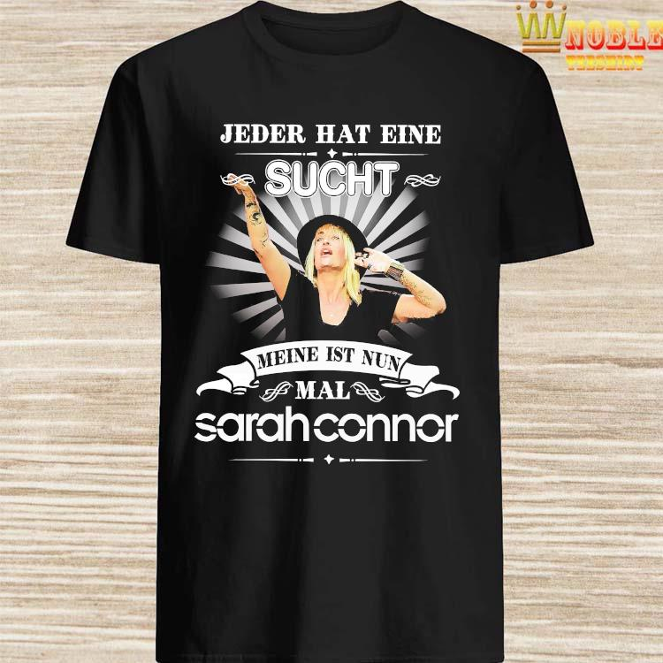 Jeder Hat Eine Sucht Meine Ist Nun Mal Sarah Connor Shirt