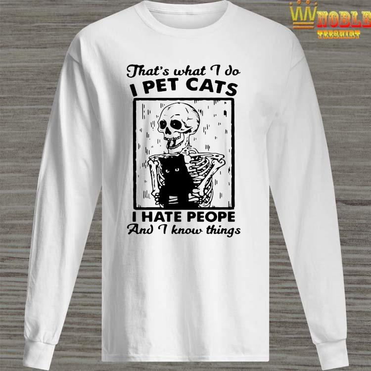 Skeleton That's What I Do I Pet Cats I Hate People And I Know Things Shirt Long Sleeved