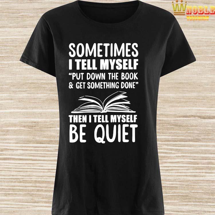 Sometimes I Tell Myself Put Down The Book & Get Something Done Shirt Ladies Shirt