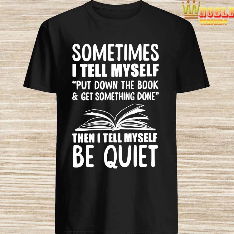 Sometimes I Tell Myself Put Down The Book & Get Something Done Shirt