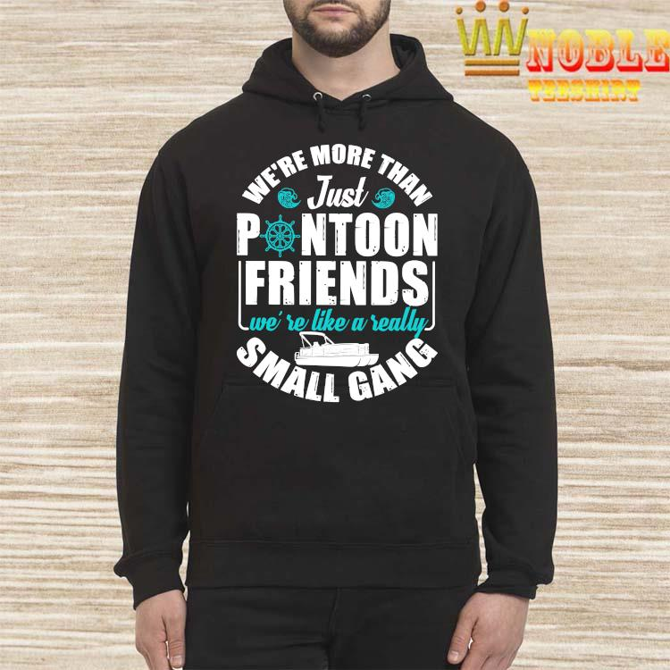 We're More Than Just Pontoon Friends We're Like A Really Small Gang Shirt Hoodie