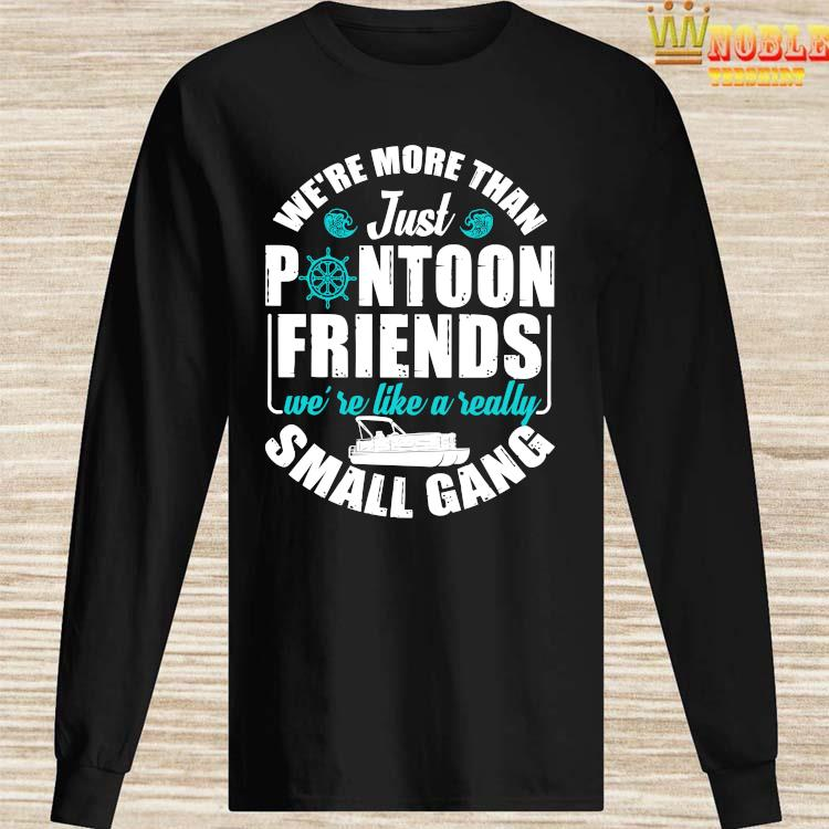 We're More Than Just Pontoon Friends We're Like A Really Small Gang Shirt Long Sleeved