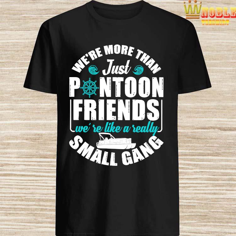 We're More Than Just Pontoon Friends We're Like A Really Small Gang Shirt